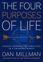 The Four Purposes of Life - Finding Meaning and Direction in a Changing World ebook by DAN MILLMAN