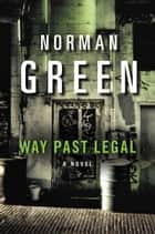 Way Past Legal - A Novel ebook by Norman Green