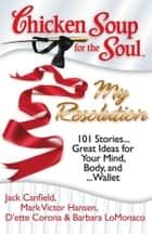 Chicken Soup for the Soul: My Resolution - 101 Stories… Great Ideas for Your Mind, Body, and… Wallet ebook by Jack Canfield, Mark Victor Hansen