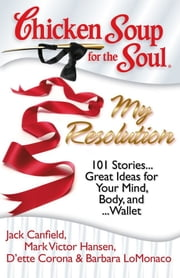 Chicken Soup for the Soul: My Resolution - 101 Stories… Great Ideas for Your Mind, Body, and… Wallet ebook by Jack Canfield,Mark Victor Hansen