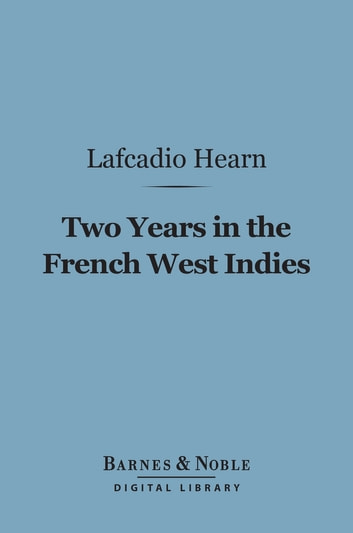 Two Years in the French West Indies (Barnes & Noble Digital Library) ebook by Lafcadio Hearn