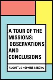 A Tour of the Missions: Observations and Conclusions ebook by Augustus Hopkins Strong