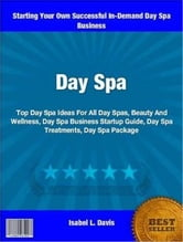 Day Spa - Top Day Spa Ideas For All Day Spas, Beauty And Wellness, Day Spa Business Startup Guide, Day Spa Treatments and Day Spa ebook by Isabel Davis