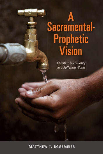 A Sacramental-Prophetic Vision - Christian Spirituality in a Suffering World ebook by Matthew  T. Eggemeier