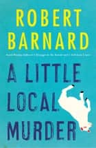 A Little Local Murder ebook by Robert Barnard