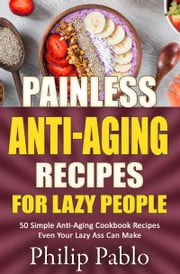 Painless Anti-Aging Recipes For Lazy People 50 Surprisingly Simple Anti-Aging Cookbook Recipes Even Your Lazy Ass Can Cook ebook by Phillip Pablo