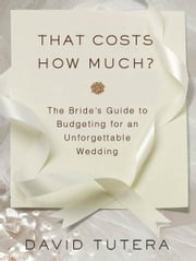 That Costs How Much?: The Bride's Guide to Budgeting for an Unforgettable Wedding ebook by David Tutera