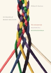 In Praise of Mixed Religion - The Syncretism Solution in a Multifaith World ebook by William H. Harrison
