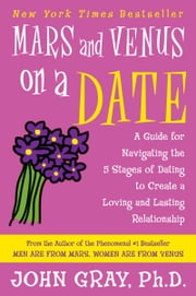 Mars and Venus on a Date - A Guide for Navigating the 5 Stages of Dating to Create a Loving and Lasting Relationship ebook by John Gray
