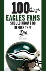 100 Things Eagles Fans Should Know & Do Before They Die ebook by Chuck Carlson