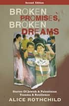 Broken Promises, Broken Dreams - Stories of Jewish and Palestinian Trauma and Resilience ebook by Alice Rothchild