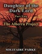 Daughter of the Dark Lord - Part Two - The Alberra Project ebook by Solitaire Parke