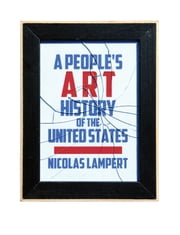 A People's Art History of the United States - 250 Years of Activist Art and Artists Working in Social Justice Movements ebook by Nicolas Lampert