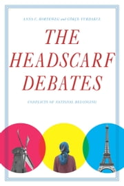 The Headscarf Debates - Conflicts of National Belonging ebook by Anna Korteweg,Gökçe Yurdakul