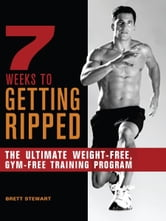 7 Weeks to Getting Ripped - The Ultimate Weight-Free, Gym-Free Training Program ebook by Brett Stewart