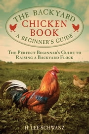 The Backyard Chicken Book - A Beginner's Guide ebook by H. Lee Schwanz