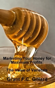 Marketing Your Honey for Maximum Profits: The Value of Varietals ebook by Grant Gillard