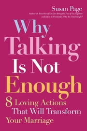 Why Talking Is Not Enough - Eight Loving Actions That Will Transform Your Marriage ebook by Susan Page