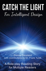 Catch the Light for Intelligent Design - A Role-play Reading Story for Multiple Readers ebook by Dianna Cleveland,Frank Turek