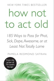 How Not to Act Old - 185 Ways to Pass for Phat, Sick, Dope, Awesome, or at Least Not Totally Lame ebook by Pamela Redmond Satran