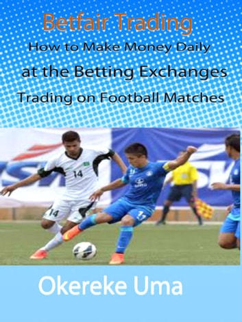 Betfair Trading - How to Make Money Daily at the Betting Exchanges Trading on Football Matches - Betfair Trading Books, #1 ebooks by Okereke Uma