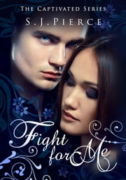 Fight for Me: The Captivated Series ebook by S.J. Pierce