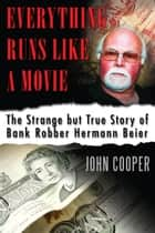 Everything Runs Like a Movie - The Strange but True Story of Bank Robber Hermann Beier ebook by John Cooper