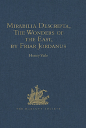 Mirabilia Descripta, The Wonders of the East, by Friar Jordanus - Of the Order of Preachers and Bishop of Columbum in India the Greater, (circa 1330) ebook by