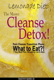 Lemonade Diet: The Master Cleanse Detox! Drop 20 lbs in 10 days & Cleanse Body Toxins? Post-Cleanse Transition Phase: What to Eat?! 7 Day Meal Plan, Shopping List & More - lemon detox drink diet ebook by Timothy Burrs Sr.