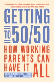 Getting to 50/50 - How Working Parents Can Have It All ebook by Sharon Meers,Joanna Strober