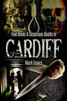 Foul Deeds and Suspicious Deaths in Cardiff ebook by Mark Isaacs