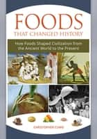 Foods that Changed History: How Foods Shaped Civilization from the Ancient World to the Present ebook by Christopher Martin Cumo