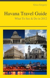 Havana, Cuba Travel Guide - What To See & Do ebook by Erica Gregory