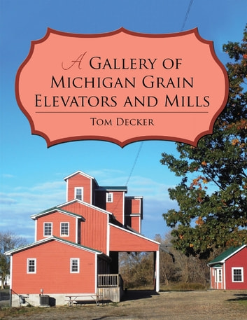 A Gallery of Michigan Grain Elevators and Mills ebook by Tom Decker