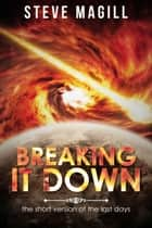 Breaking It Down, The Short Version of the Last Days ebook by Steve Magill