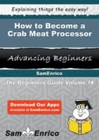 How to Become a Crab Meat Processor ebook by Nanette Samuels