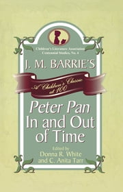 J. M. Barrie's Peter Pan In and Out of Time - A Children's Classic at 100 ebook by Donna R. White,Anita C. Tarr,Emily Clark,Karen Coats,Paul Fox,Irene Hsaio,Cathlena Martin,Jill May,Karen McGavock,M Joy Morse,John Pennington,Christine Roth,David Rudd,William Clay Kinchen Smith,Laurie N. Taylor,Rosanna West Walker,Carrie Wasinger,DonnaR White,Kayla McKinney Wiggins,C. Anita Tarr