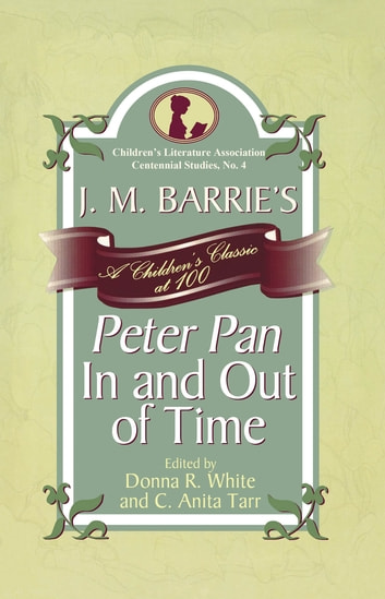 J. M. Barrie's Peter Pan In and Out of Time - A Children's Classic at 100 ebook by Karen Coats,Paul Fox,Irene Hsaio,Cathlena Martin,Jill May,Karen McGavock,M Joy Morse,John Pennington,Christine Roth,David Rudd,William Clay Kinchen Smith,Laurie N. Taylor,Rosanna West Walker,Carrie Wasinger,DonnaR White,Kayla McKinney Wiggins,C. Anita Tarr,Emily Suzanne Clark
