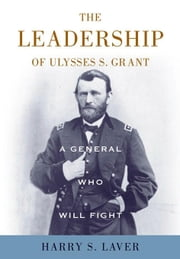 A General Who Will Fight: The Leadership of Ulysses S. Grant ebook by Laver, Harry S.
