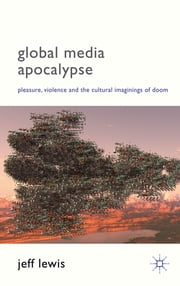 Global Media Apocalypse - Pleasure, Violence and the Cultural Imaginings of Doom ebook by Prof Jeff Lewis