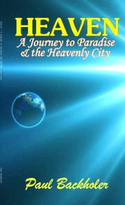 Heaven - A Journey to Paradise and the Heavenly City - The Glory of Beyond, Our Mansions Above and the Hope, Joy & Peace of our Eternal Home ebook by Paul Backholer