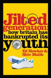 Jilted Generation: How Britain has Bankrupted its Youth ebook by Ed Howker,Shiv Malik