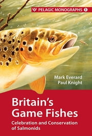 Britain's Game Fishes - Celebration and Conservation of Salmonids ebook by Mark Everard,Paul Knight