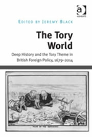 The Tory World - Deep History and the Tory Theme in British Foreign Policy, 1679-2014 ebook by Jeremy Black