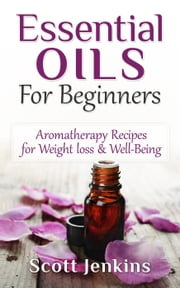 Essential Oils For Beginners: Aromatherapy And Essential Oils: Aromatherapy Recipes for Weight Loss, Allergies, Headaches & Well-Being ebook by Scott Jenkins