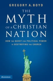The Myth of a Christian Nation - How the Quest for Political Power Is Destroying the Church ebook by Gregory A. Boyd