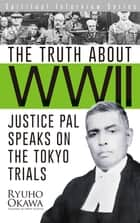 The Truth about WWII - Justice Pal Speaks on the Tokyo Trials eBook by Ryuho Okawa