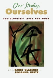 Our Studies, Ourselves - Sociologists' Lives and Work ebook by Barry Glassner,Rosanna Hertz