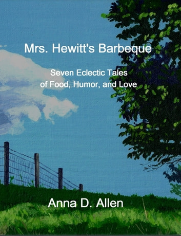 Mrs. Hewitt's Barbeque: Seven Eclectic Tales of Food, Humor, and Love ebook by Anna D. Allen