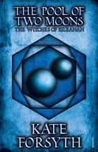 The Pool of Two Moons - Book 2, The Witches of Eileanan ebook by Kate Forsyth